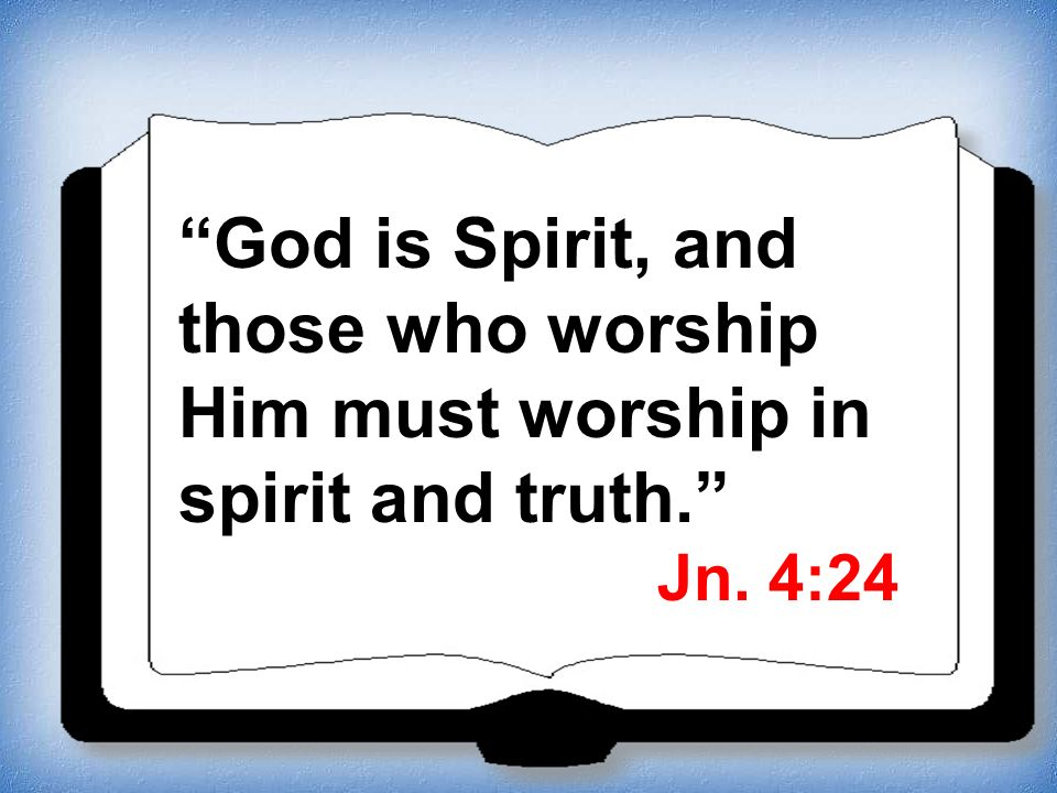 God is Spirit, and those who worship Him must worship in spirit and truth. Jn. 4:24