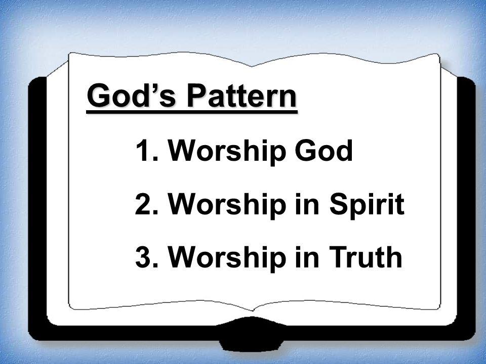 Gods Pattern 1. Worship God 2. Worship in Spirit 3. Worship in Truth