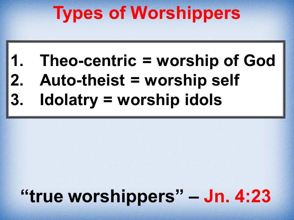 1.Theo-centric = worship of God 2.Auto-theist = worship self 3.Idolatry = worship idols true worshippers – Jn. 4:23 Types of Worshippers
