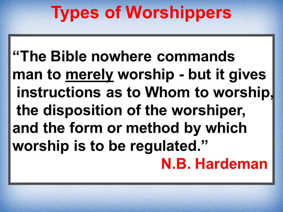 The Bible nowhere commands man to merely worship - but it gives instructions as to Whom to worship, the disposition of the worshiper, and the form or