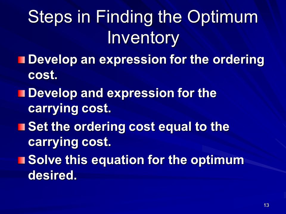 13 Steps in Finding the Optimum Inventory Develop an expression for the ordering cost. Develop and expression for the carrying cost. Set the ordering