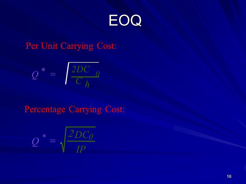 16 EOQ h C 2DC * Q Per Unit Carrying Cost: Percentage Carrying Cost: IP DC Q * 0