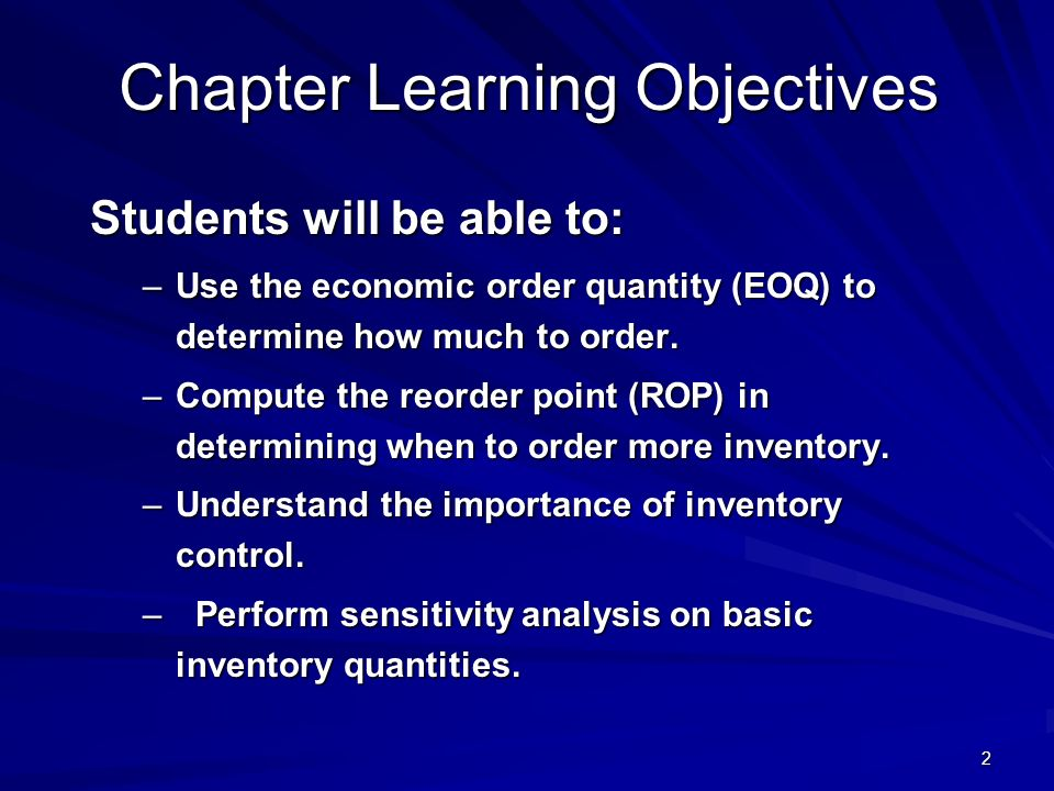 2 Chapter Learning Objectives Students will be able to: –Use the economic order quantity (EOQ) to determine how much to order. –Compute the reorder po
