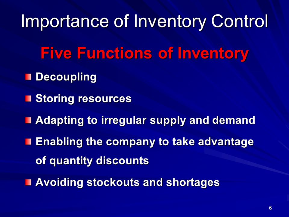 6 Importance of Inventory Control Five Functions of Inventory Decoupling Storing resources Adapting to irregular supply and demand Enabling the compan