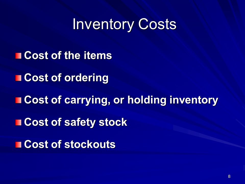 8 Inventory Costs Cost of the items Cost of ordering Cost of carrying, or holding inventory Cost of safety stock Cost of stockouts