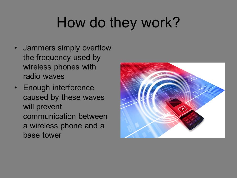 How do they work? Jammers simply overflow the frequency used by wireless phones with radio waves Enough interference caused by these waves will preven