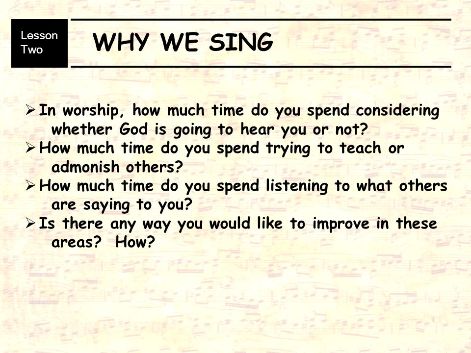 WHY WE SING In worship, how much time do you spend considering whether God is going to hear you or not.