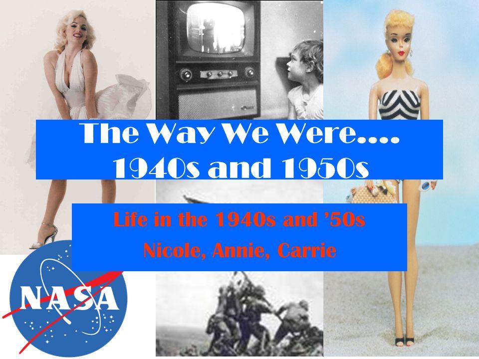 The Way We Were…. 1940s and 1950s Life in the 1940s and 50s Nicole, Annie, Carrie