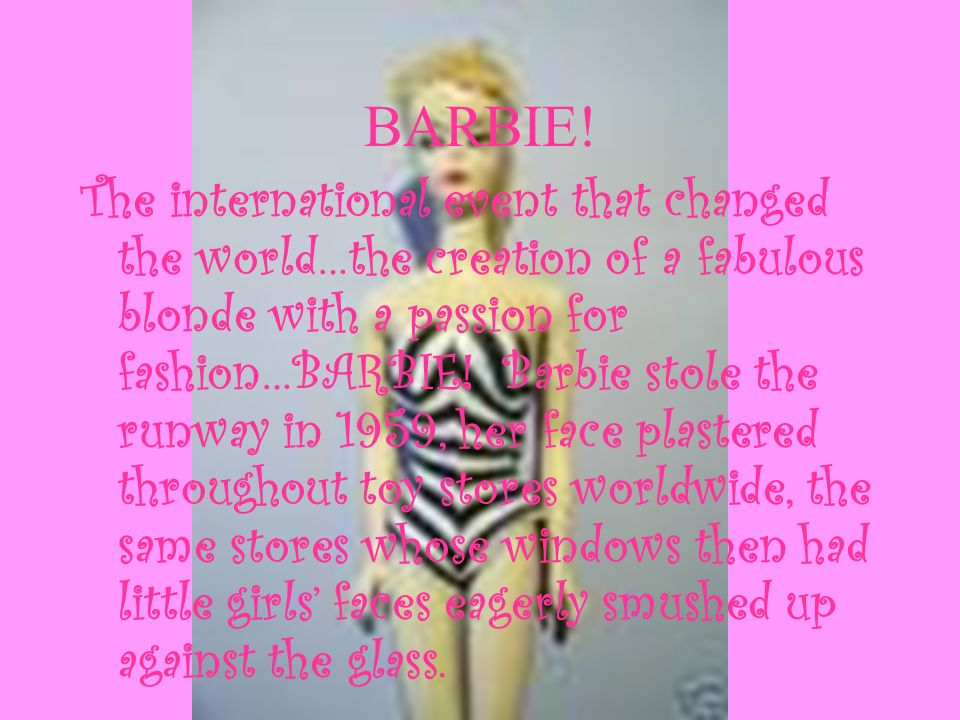 BARBIE! The international event that changed the world…the creation of a fabulous blonde with a passion for fashion…BARBIE! Barbie stole the runway in
