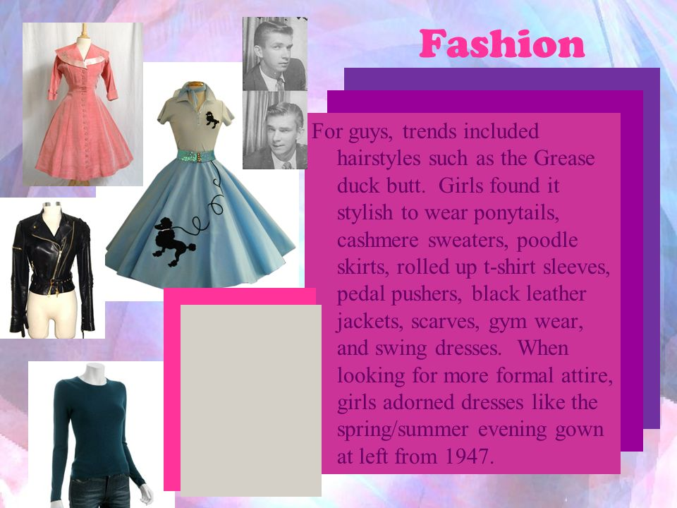 Fashion For guys, trends included hairstyles such as the Grease duck butt. Girls found it stylish to wear ponytails, cashmere sweaters, poodle skirts,