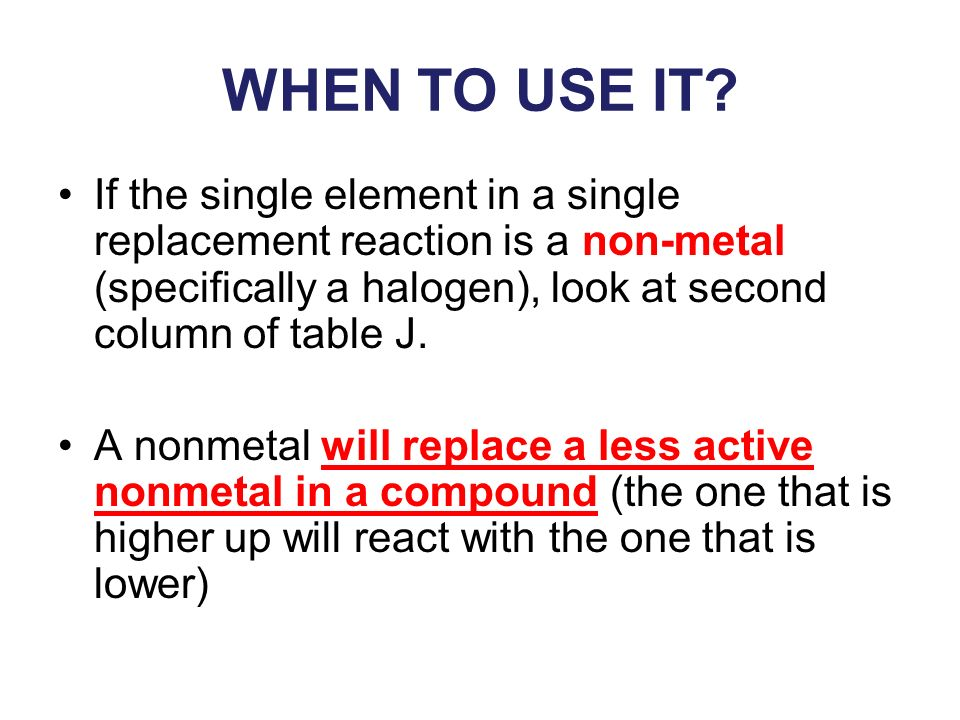 WHEN TO USE IT? If the single element in a single replacement reaction is a non-metal (specifically a halogen), look at second column of table J. A no