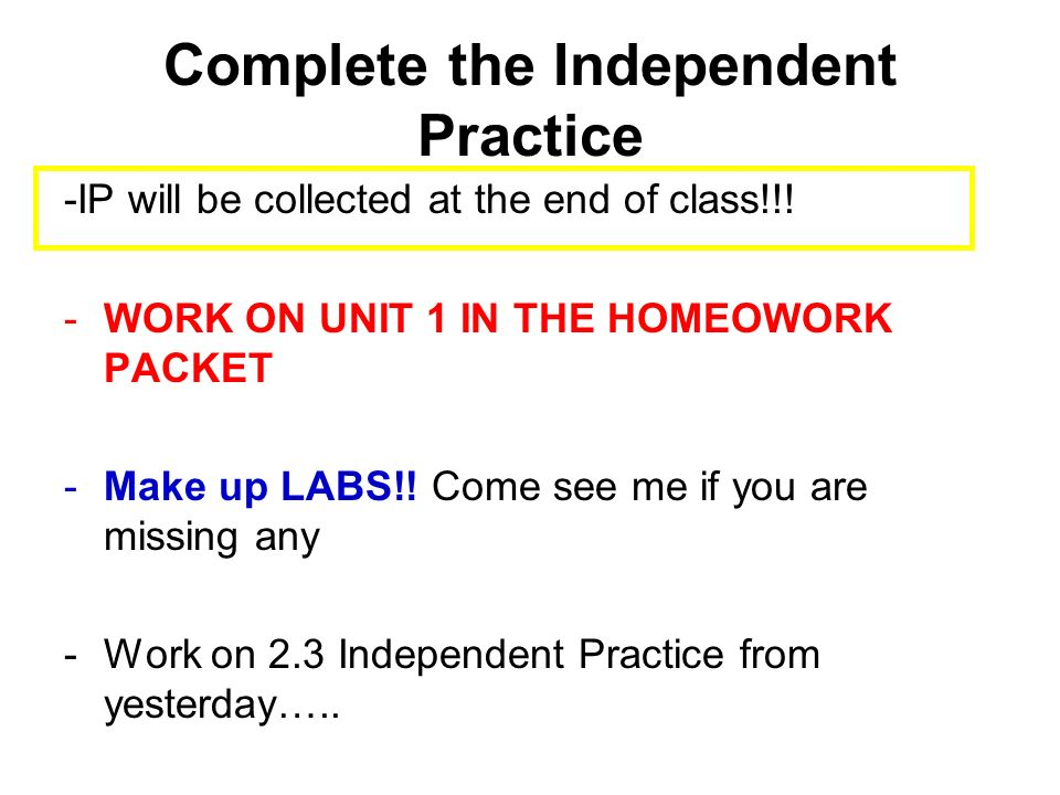 Complete the Independent Practice -IP will be collected at the end of class!!! -WORK ON UNIT 1 IN THE HOMEOWORK PACKET -Make up LABS!! Come see me if