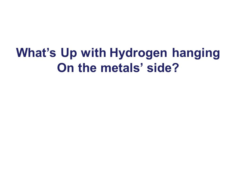 Whats Up with Hydrogen hanging On the metals side?