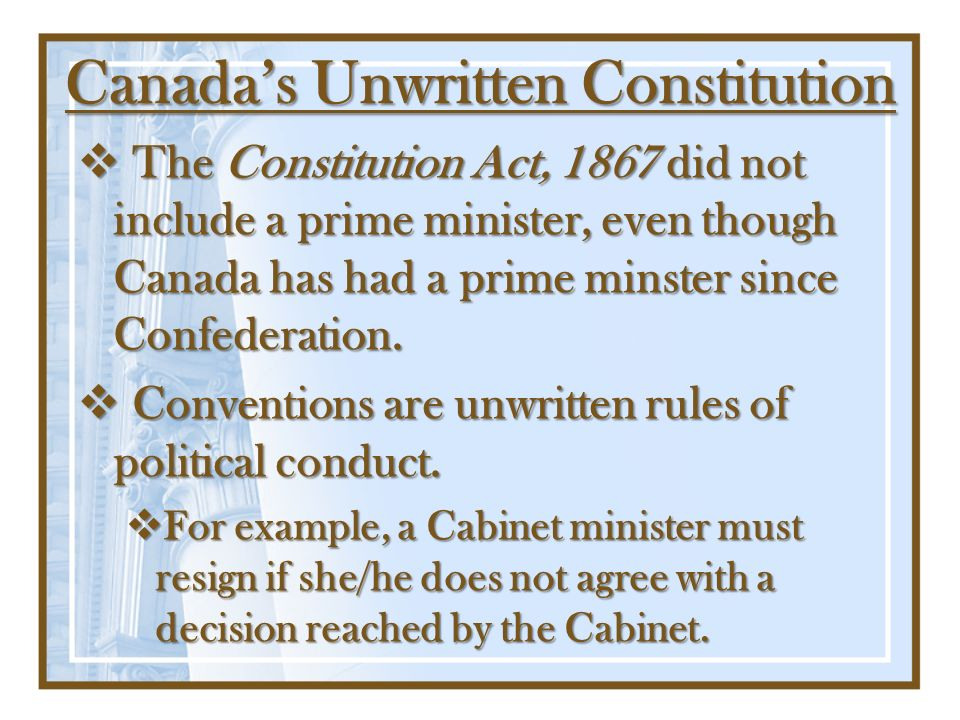 Canadas Unwritten Constitution The Constitution Act, 1867 did not include a prime minister, even though Canada has had a prime minster since Confedera