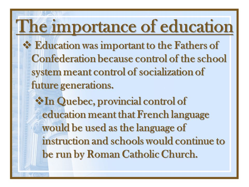 The importance of education Education was important to the Fathers of Confederation because control of the school system meant control of socializatio