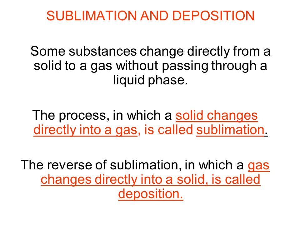 SUBLIMATION AND DEPOSITION Some substances change directly from a solid to a gas without passing through a liquid phase. The process, in which a solid
