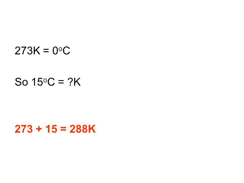 273K = 0 o C So 15 o C = ?K 273 + 15 = 288K