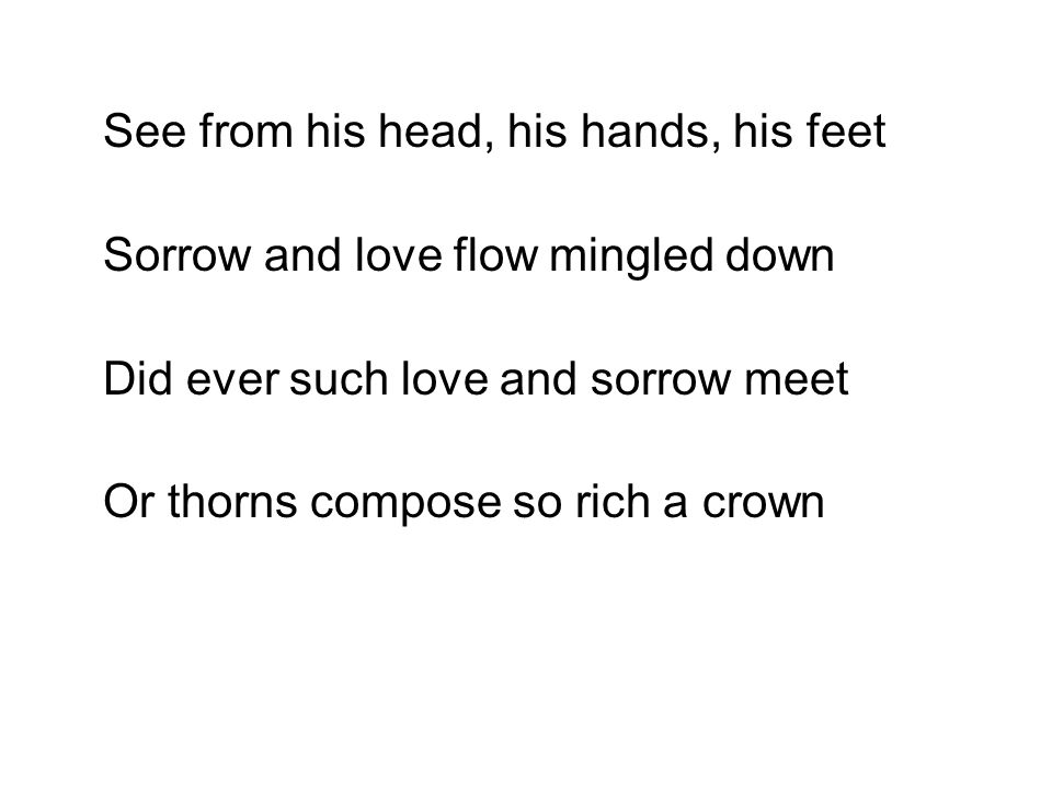 See from his head, his hands, his feet Sorrow and love flow mingled down Did ever such love and sorrow meet Or thorns compose so rich a crown