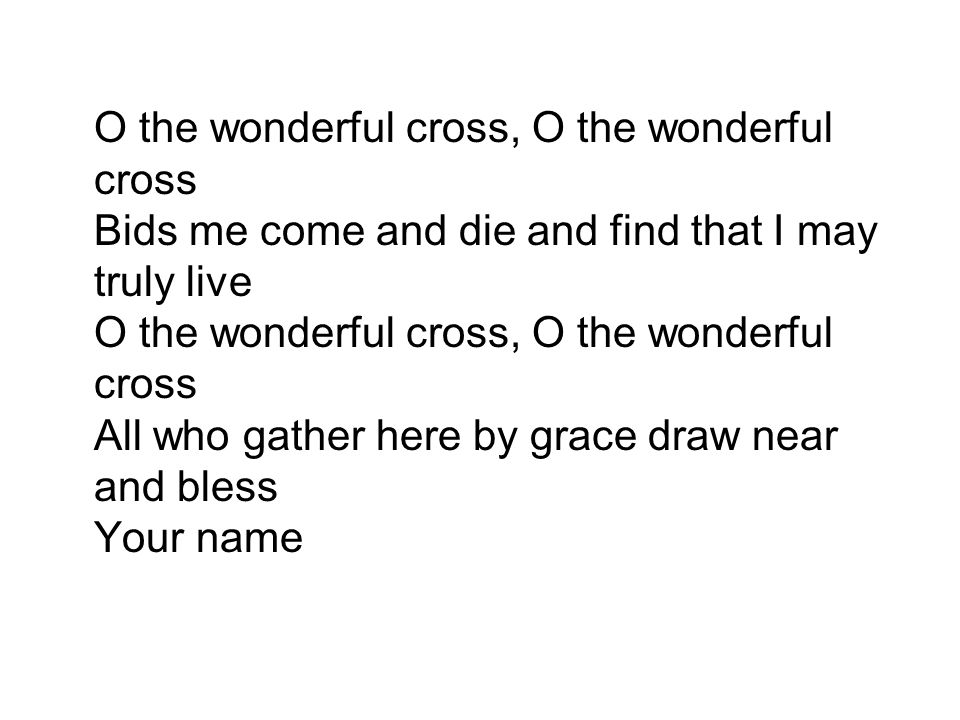 O the wonderful cross, O the wonderful cross Bids me come and die and find that I may truly live O the wonderful cross, O the wonderful cross All who