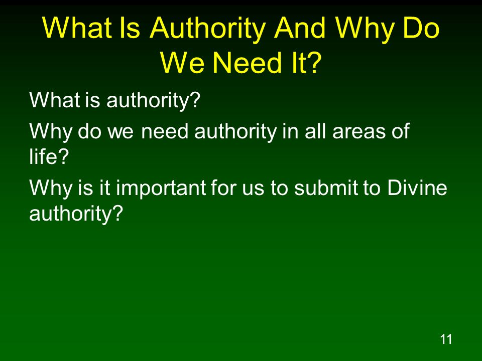 11 What Is Authority And Why Do We Need It? What is authority? Why do we need authority in all areas of life? Why is it important for us to submit to