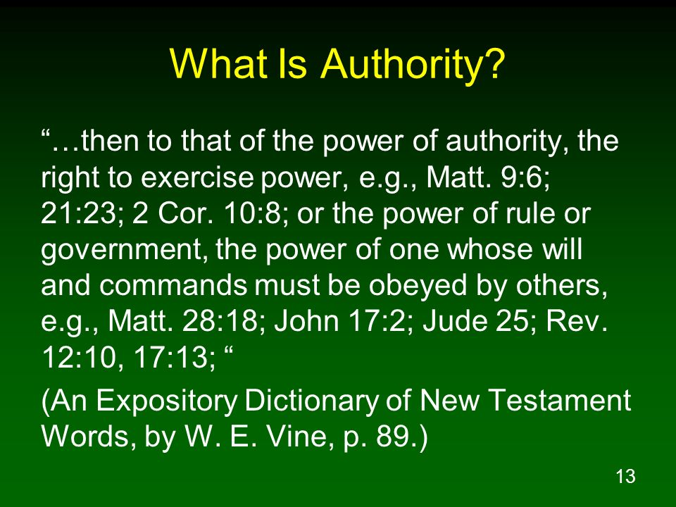 13 What Is Authority? …then to that of the power of authority, the right to exercise power, e.g., Matt. 9:6; 21:23; 2 Cor. 10:8; or the power of rule