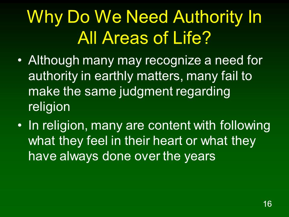 16 Why Do We Need Authority In All Areas of Life? Although many may recognize a need for authority in earthly matters, many fail to make the same judg