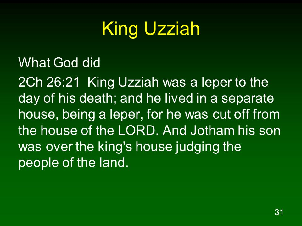 31 King Uzziah What God did 2Ch 26:21 King Uzziah was a leper to the day of his death; and he lived in a separate house, being a leper, for he was cut