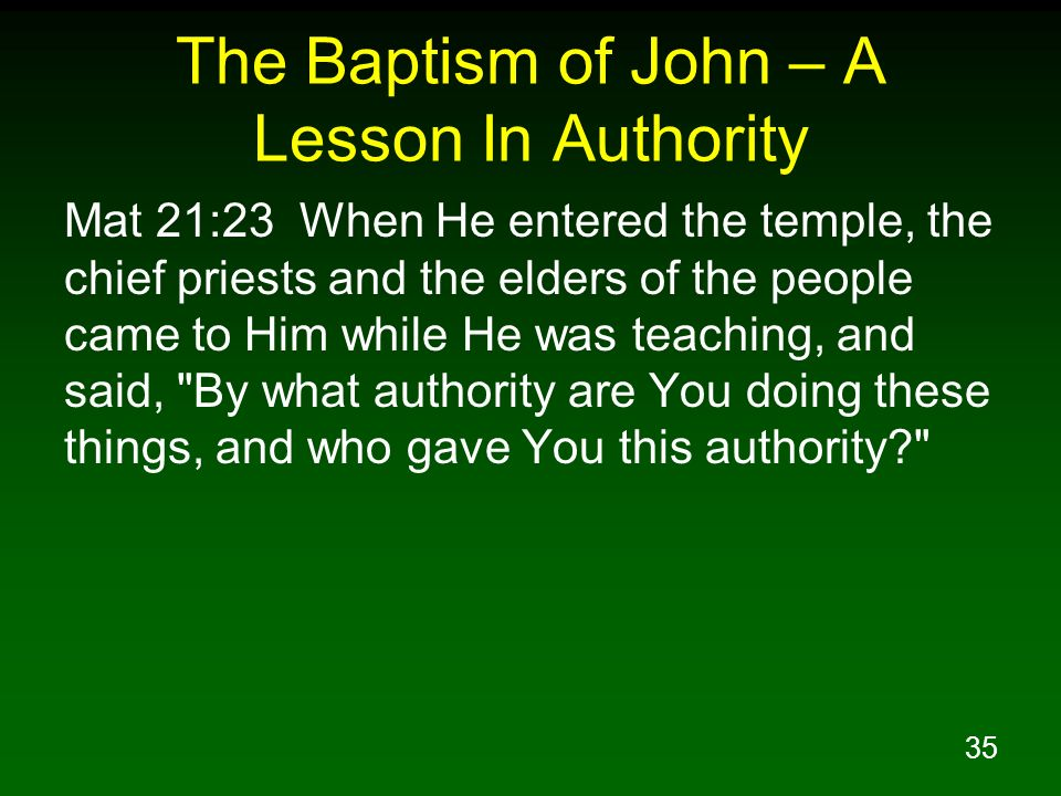 35 The Baptism of John – A Lesson In Authority Mat 21:23 When He entered the temple, the chief priests and the elders of the people came to Him while