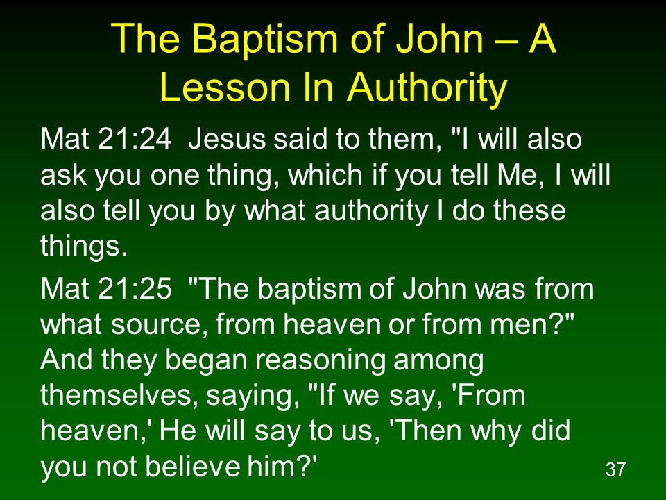 37 The Baptism of John – A Lesson In Authority Mat 21:24 Jesus said to them,