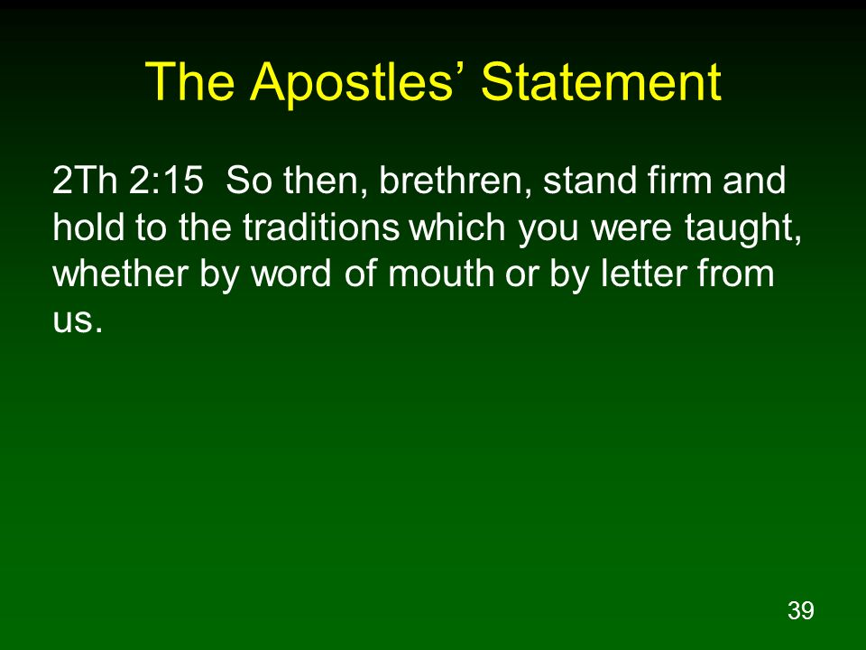 39 The Apostles Statement 2Th 2:15 So then, brethren, stand firm and hold to the traditions which you were taught, whether by word of mouth or by lett