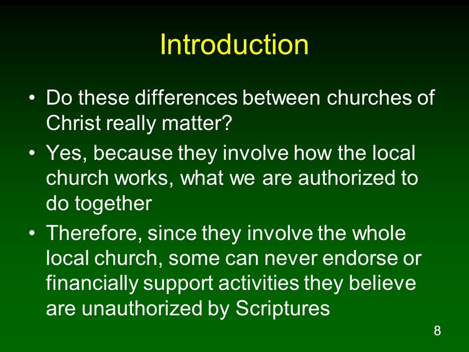 8 Introduction Do these differences between churches of Christ really matter? Yes, because they involve how the local church works, what we are author