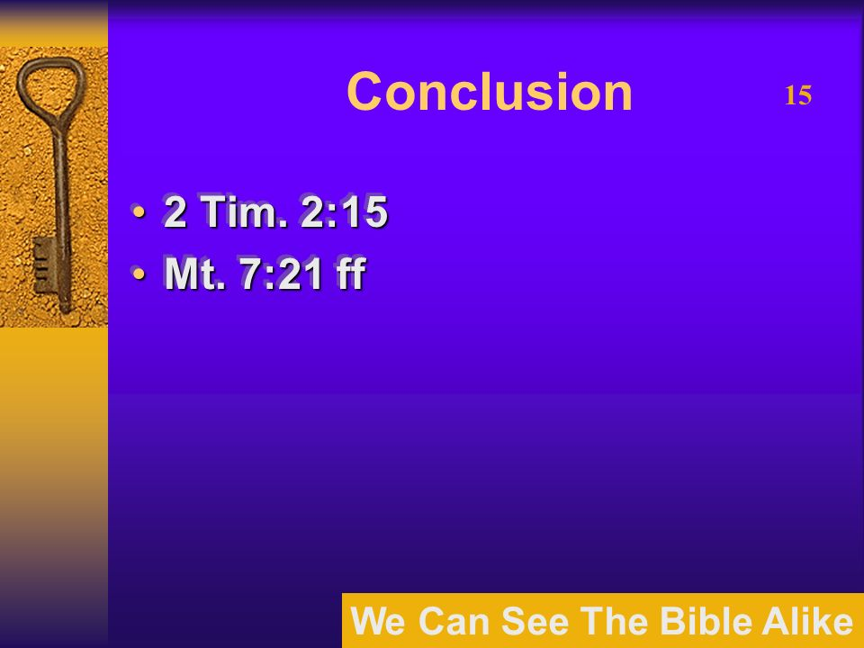We Can See The Bible Alike 15 Conclusion 2 Tim. 2:152 Tim. 2:15 Mt. 7:21 ffMt. 7:21 ff 2 Tim. 2:152 Tim. 2:15 Mt. 7:21 ffMt. 7:21 ff
