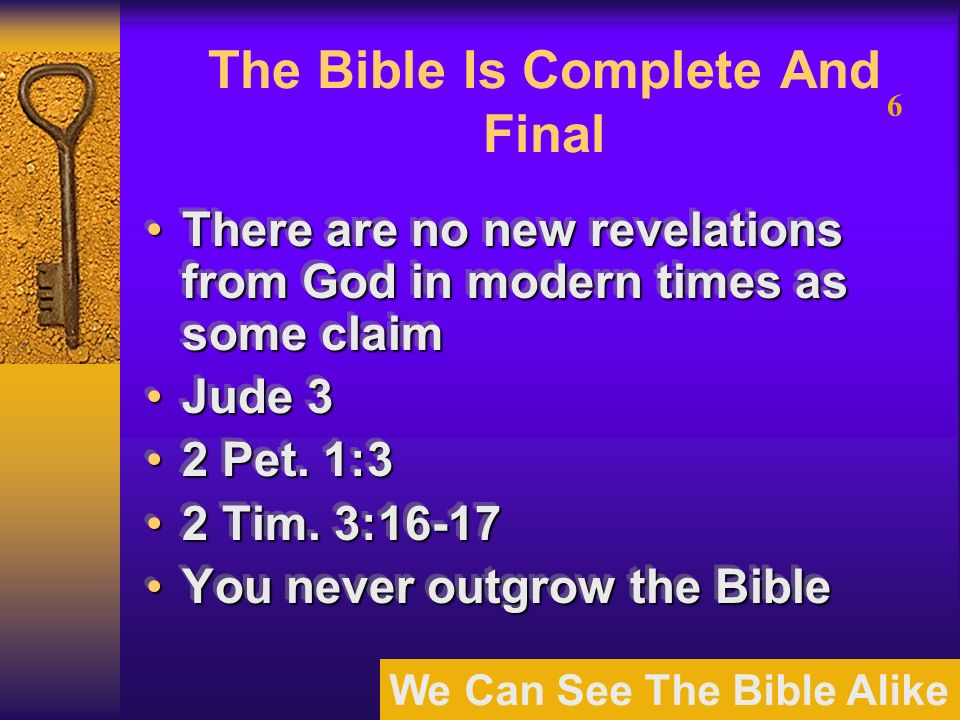 We Can See The Bible Alike 6 The Bible Is Complete And Final There are no new revelations from God in modern times as some claimThere are no new revelations from God in modern times as some claim Jude 3Jude 3 2 Pet.
