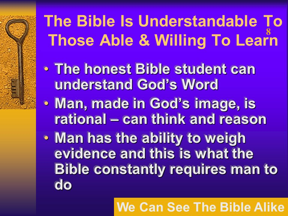 We Can See The Bible Alike 8 The Bible Is Understandable To Those Able & Willing To Learn The honest Bible student can understand Gods WordThe honest Bible student can understand Gods Word Man, made in Gods image, is rational – can think and reasonMan, made in Gods image, is rational – can think and reason Man has the ability to weigh evidence and this is what the Bible constantly requires man to doMan has the ability to weigh evidence and this is what the Bible constantly requires man to do The honest Bible student can understand Gods WordThe honest Bible student can understand Gods Word Man, made in Gods image, is rational – can think and reasonMan, made in Gods image, is rational – can think and reason Man has the ability to weigh evidence and this is what the Bible constantly requires man to doMan has the ability to weigh evidence and this is what the Bible constantly requires man to do