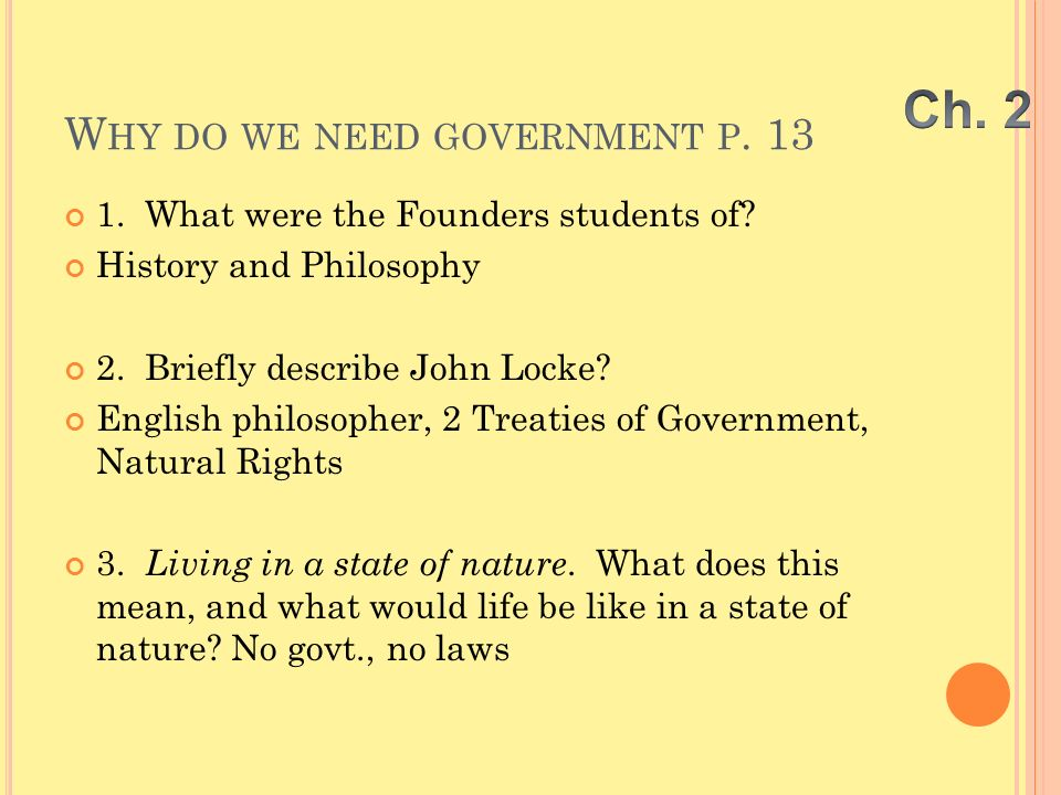 W HY DO WE NEED GOVERNMENT P. 13 1. What were the Founders students of? History and Philosophy 2. Briefly describe John Locke? English philosopher, 2