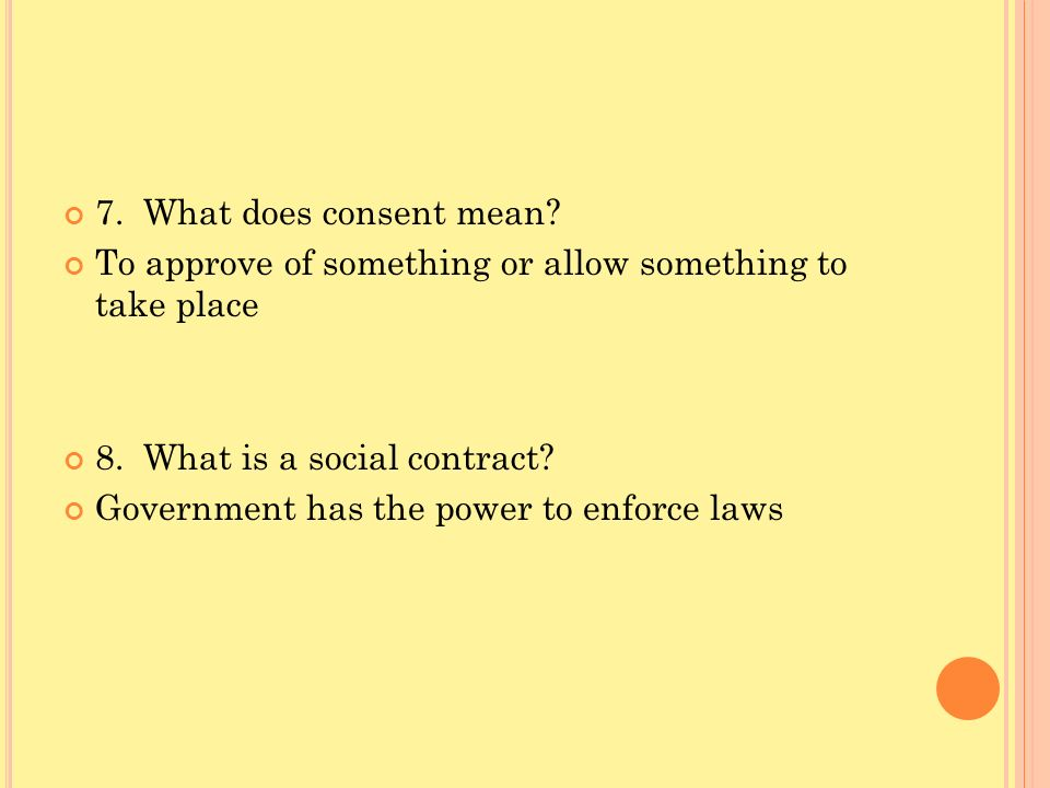 7. What does consent mean? To approve of something or allow something to take place 8. What is a social contract? Government has the power to enforce
