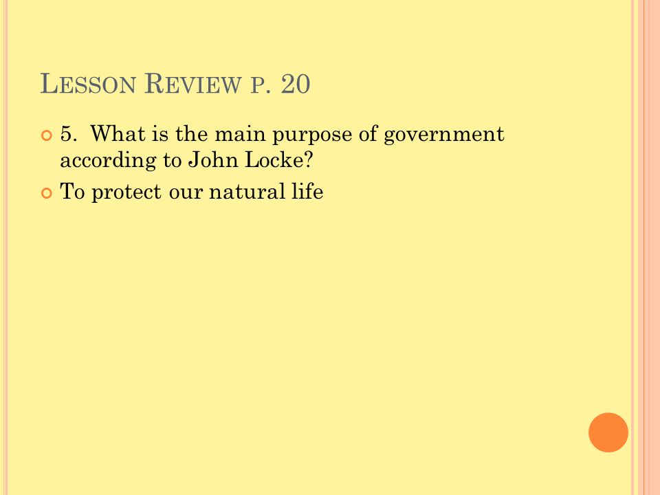 L ESSON R EVIEW P. 20 5. What is the main purpose of government according to John Locke? To protect our natural life