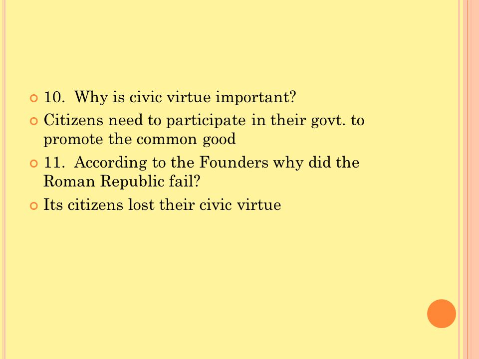 10. Why is civic virtue important? Citizens need to participate in their govt. to promote the common good 11. According to the Founders why did the Ro