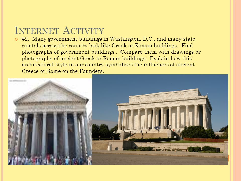 I NTERNET A CTIVITY #2. Many government buildings in Washington, D.C., and many state capitols across the country look like Greek or Roman buildings.
