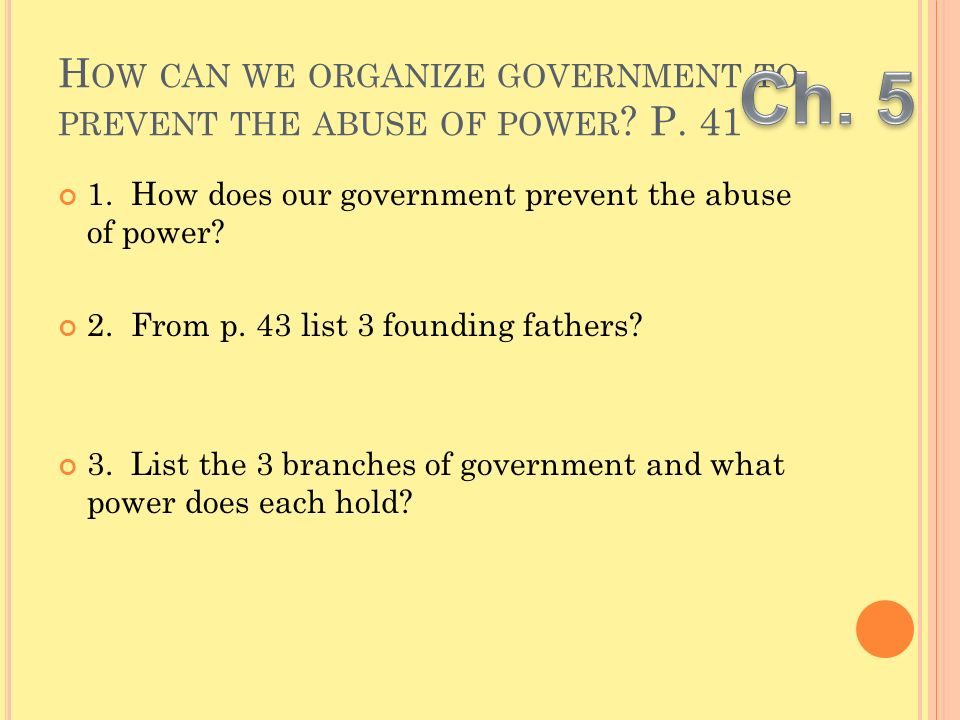 H OW CAN WE ORGANIZE GOVERNMENT TO PREVENT THE ABUSE OF POWER ? P. 41 1. How does our government prevent the abuse of power? 2. From p. 43 list 3 foun