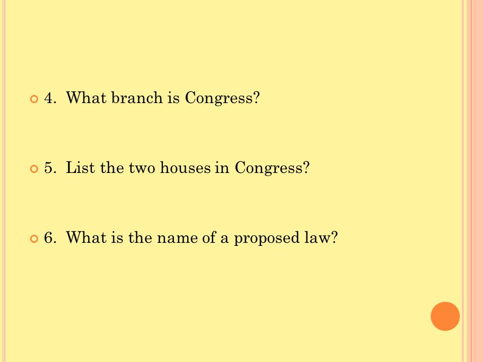 4. What branch is Congress? 5. List the two houses in Congress? 6. What is the name of a proposed law?