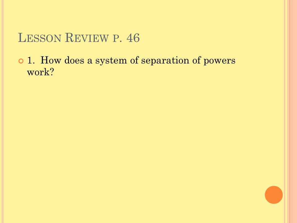 L ESSON R EVIEW P. 46 1. How does a system of separation of powers work?