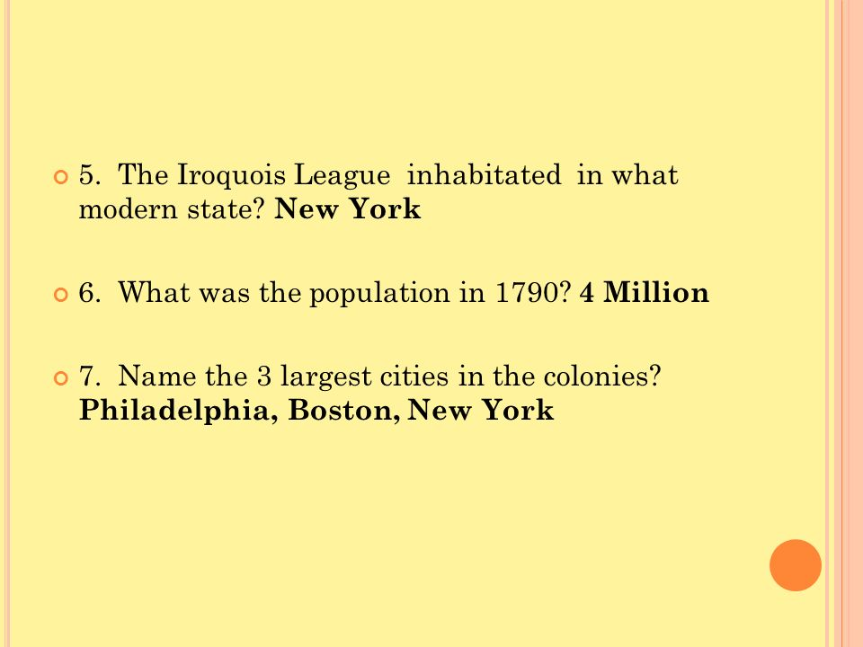 5. The Iroquois League inhabitated in what modern state? New York 6. What was the population in 1790? 4 Million 7. Name the 3 largest cities in the co