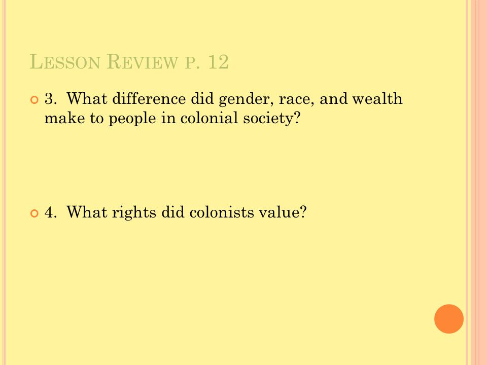 L ESSON R EVIEW P. 12 3. What difference did gender, race, and wealth make to people in colonial society? 4. What rights did colonists value?