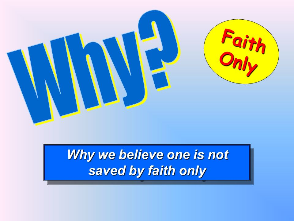 Why we believe one is not saved by faith only Why we believe one is not saved by faith only FaithOnly