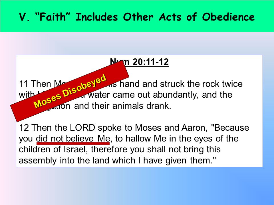 V. Faith Includes Other Acts of Obedience Num 20:11-12 11 Then Moses lifted his hand and struck the rock twice with his rod; and water came out abunda