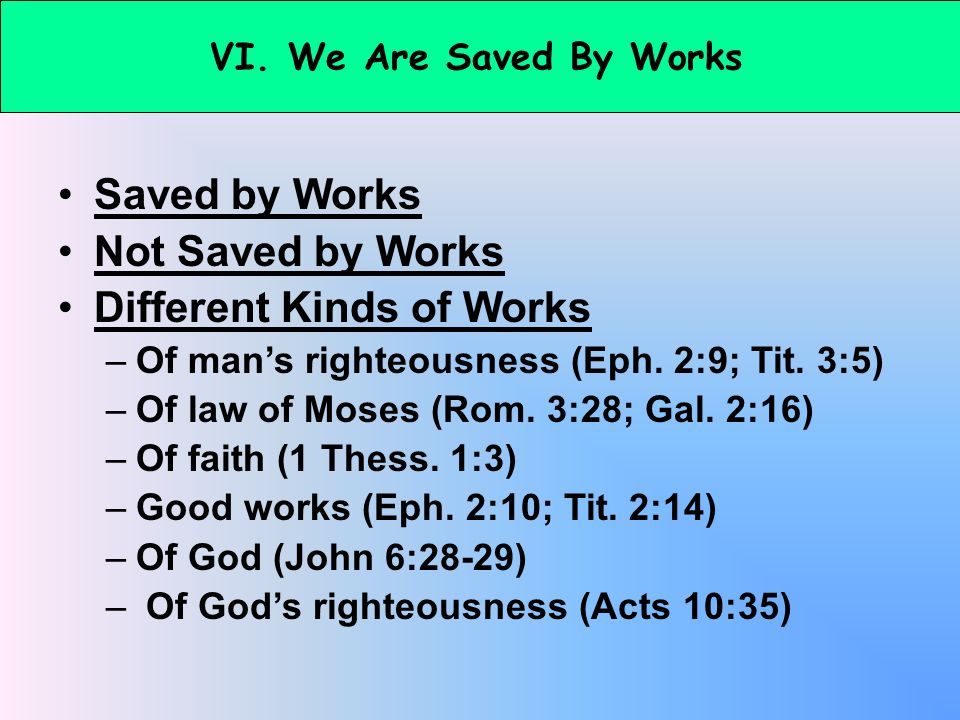 VI. We Are Saved By Works Saved by Works Not Saved by Works Different Kinds of Works –Of mans righteousness (Eph. 2:9; Tit. 3:5) –Of law of Moses (Rom