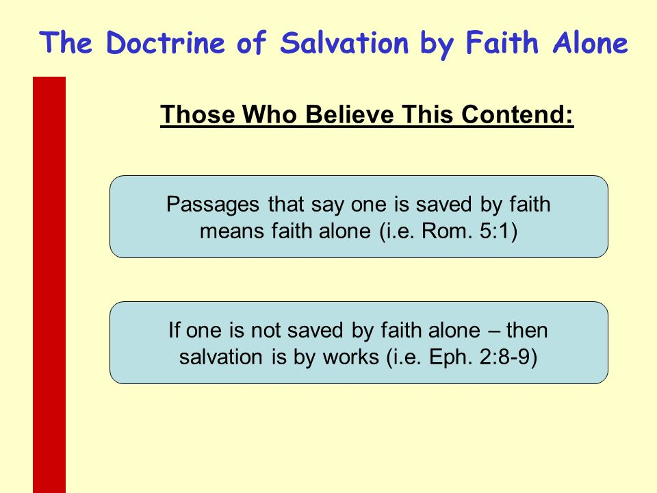 The Doctrine of Salvation by Faith Alone Those Who Believe This Contend: Passages that say one is saved by faith means faith alone (i.e.
