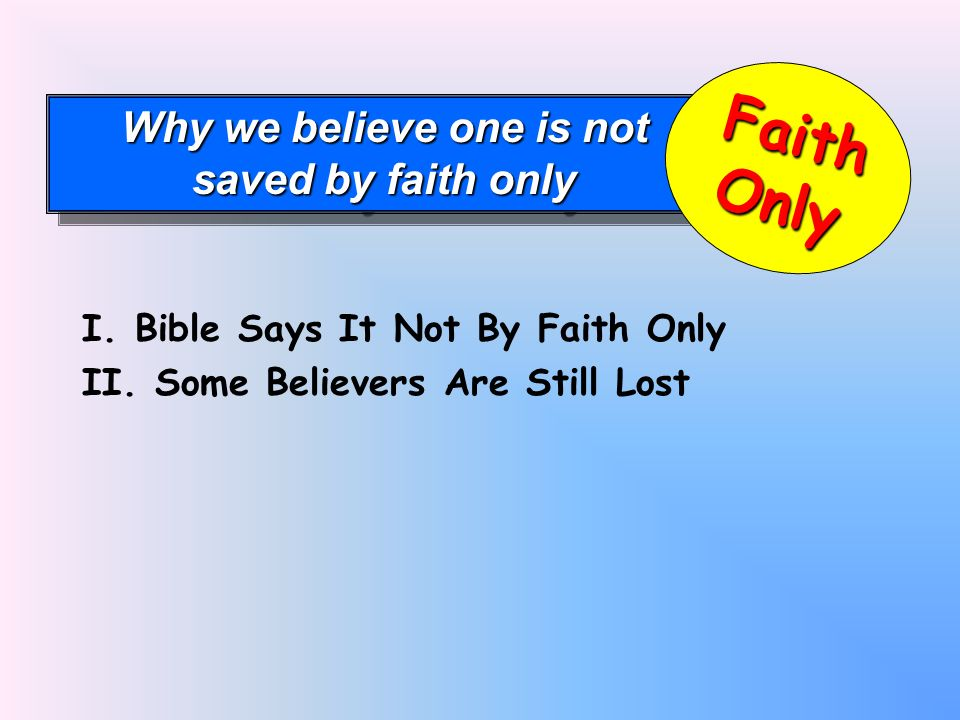 Why we believe one is not saved by faith only Why we believe one is not saved by faith only FaithOnly I.