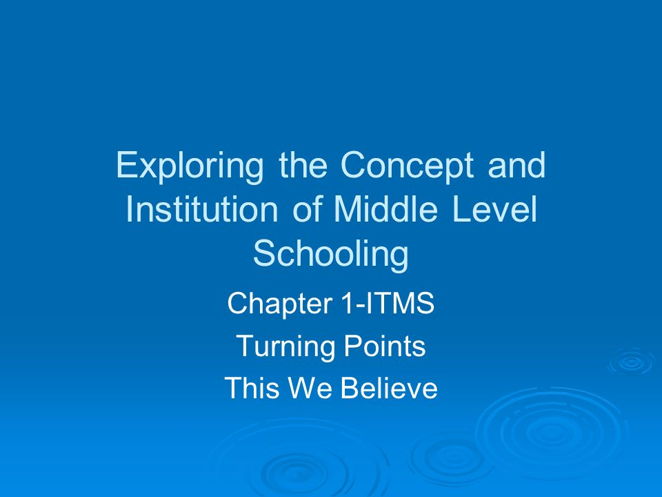 Exploring the Concept and Institution of Middle Level Schooling Chapter 1-ITMS Turning Points This We Believe